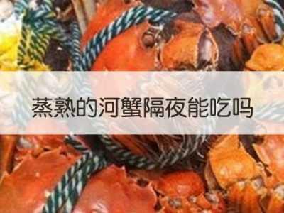 熟的大闸蟹隔夜能吃吗 蒸熟的河蟹隔夜能吃吗